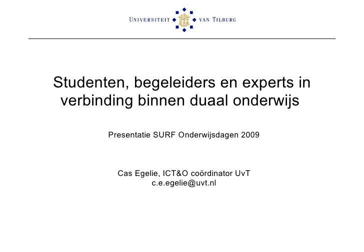 Studenten, begeleiders en experts in verbinding binnen duaal onderwijs   Presentatie SURF Onderwijsdagen 2009 Cas Egelie, ...