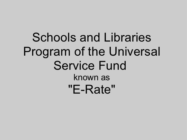 "Schools and Libraries Program of the Universal Service Fund  known as ""E-Rate"""