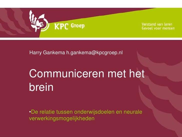 Communiceren met het brein<br />Harry Gankema h.gankema@kpcgroep.nl<br />De relatie tussen onderwijsdoelen en neurale verw...