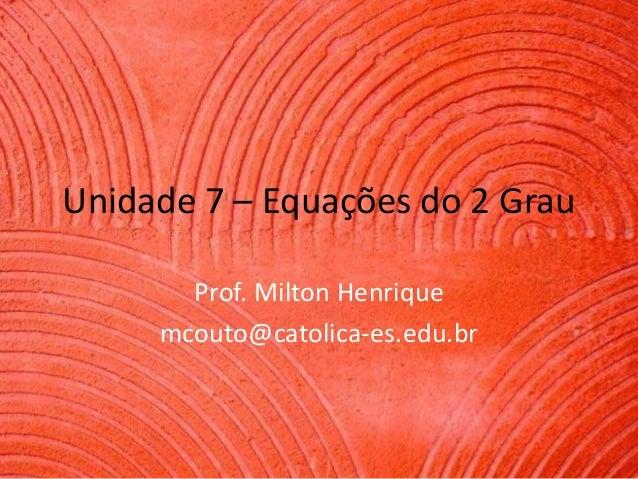 Unidade 7 – Equações do 2 Grau Prof. Milton Henrique mcouto@catolica-es.edu.br
