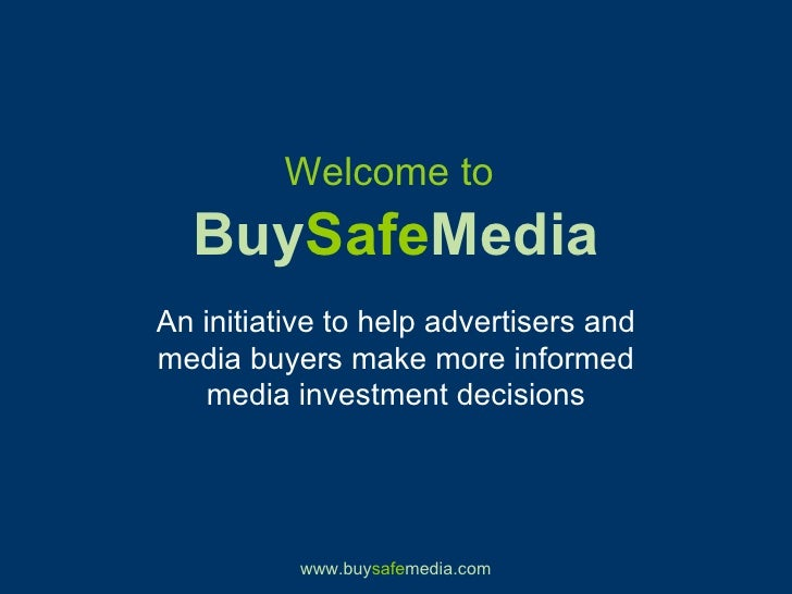 Welcome to   Buy Safe Media An initiative to help advertisers and media buyers make more informed media investment decisions