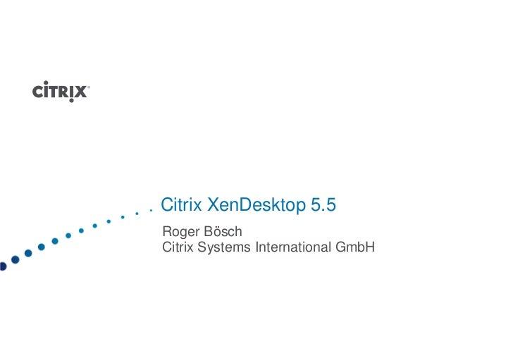 Citrix XenDesktop 5.5Roger BöschCitrix Systems International GmbH