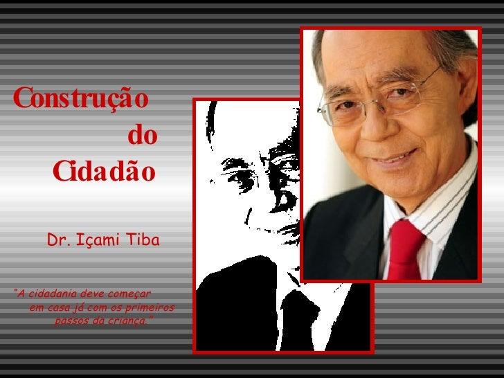 """Construção  do Cidadão Dr. Içami Tiba """" A cidadania deve começar  em casa já com os primeiros  passos da criança."""""""
