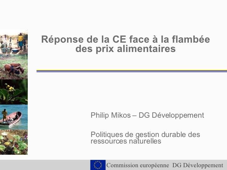 Réponse de la CE face à la flambée des prix alimentaires Philip Mikos – DG Développement Politiques de gestion durable des...