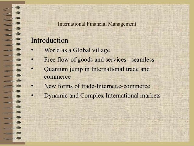 1International Financial ManagementIntroduction• World as a Global village• Free flow of goods and services –seamless• Qua...