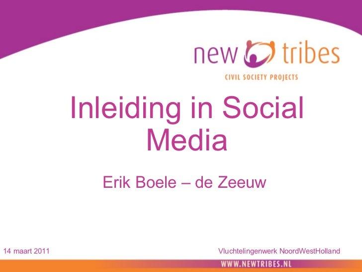 Inleiding in Social Media  Erik Boele – de Zeeuw  14 maart 2011 Vluchtelingenwerk NoordWestHolland