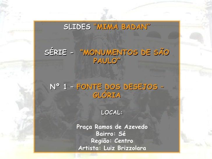 "<ul><li>SLIDES  ""MIMA BADAN"" </li></ul><ul><li>SÉRIE -   ""MONUMENTOS DE SÃO PAULO"" </li></ul><ul><li>Nº 1 –   FONTE DOS DE..."