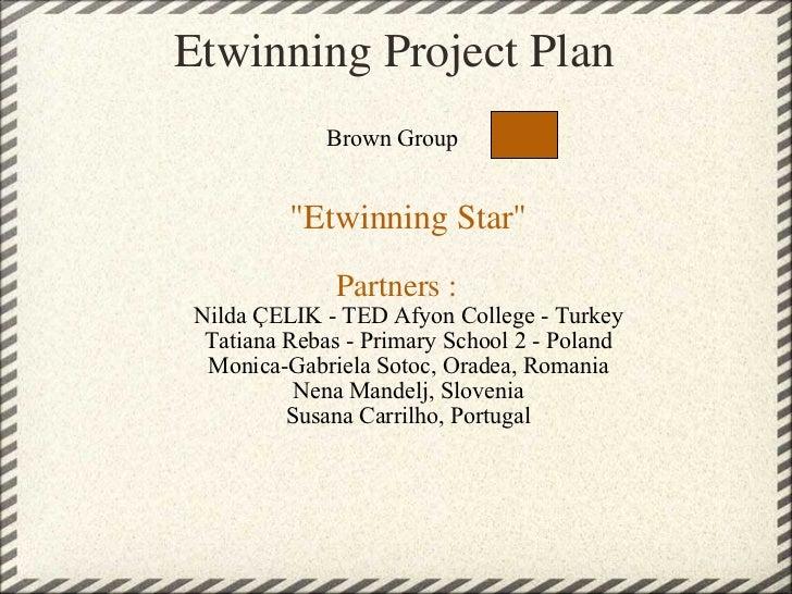 "Etwinning Project Plan    Brown Group   ""Etwinning Star""  Partners :   Nilda ÇELIK - TED Afyon College - Tu..."