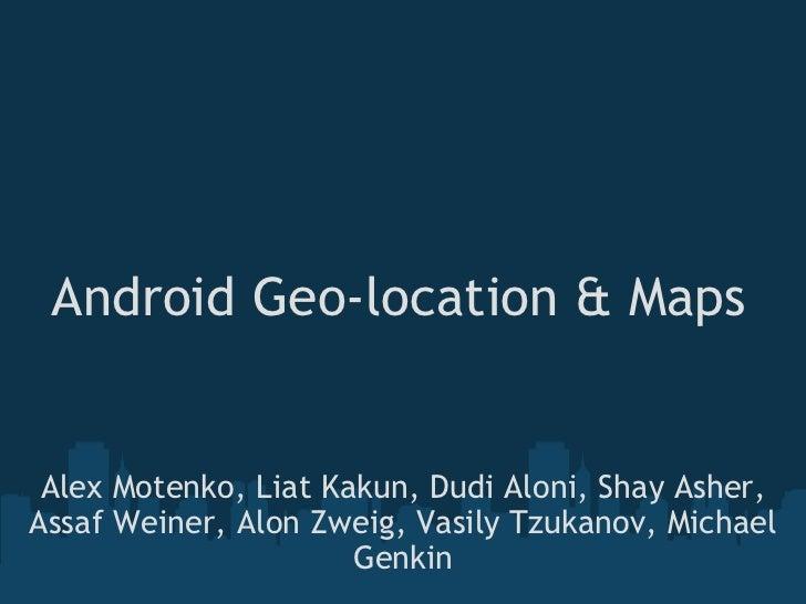 Android Geo-location & Maps Alex Motenko, Liat Kakun, Dudi Aloni, Shay Asher, Assaf Weiner, Alon Zweig, Vasily Tzukanov, M...