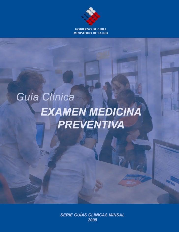 Guía Clínica 2008 Examen Medicina PreventivaMINISTERIO DE SALUD. Guía Clínica EXAMEN DE MEDICINA PREVENTIVASantiago: MINSA...