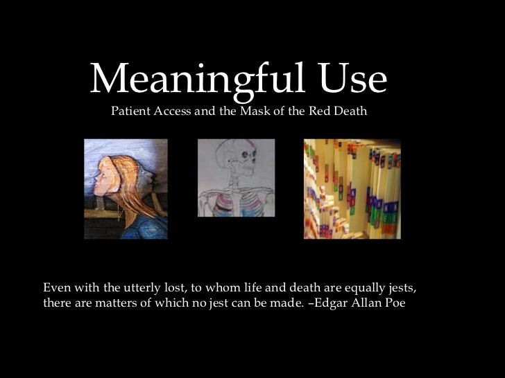 Meaningful Use<br />       Patient Access and the Mask of the Red Death<br />Even with the utterly lost, to whom life and ...