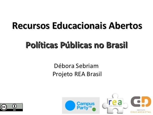 Recursos Educacionais Abertos  Políticas Públicas no Brasil         Débora Sebriam         Projeto REA Brasil