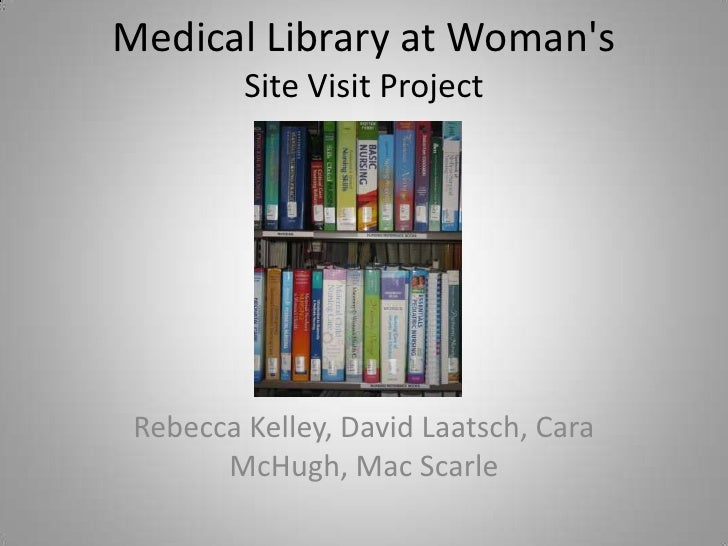 Medical Library at Womans         Site Visit Project Rebecca Kelley, David Laatsch, Cara       McHugh, Mac Scarle