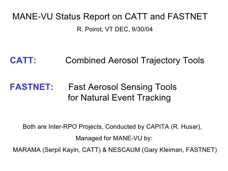 MANE-VU Status Report on CATT and FASTNET  R. Poirot, VT DEC, 9/30/04 CATT:     Combined Aerosol Trajectory Tools FASTNET:...
