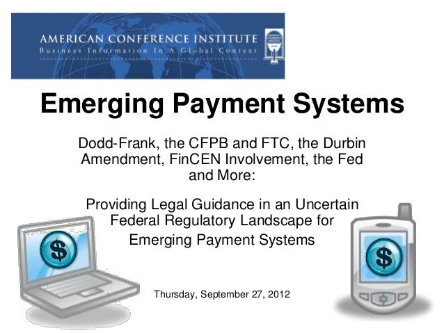 Emerging Payment Systems Dodd-Frank, the CFPB and FTC, the Durbin Amendment, FinCEN Involvement, the Fed and More: Providi...