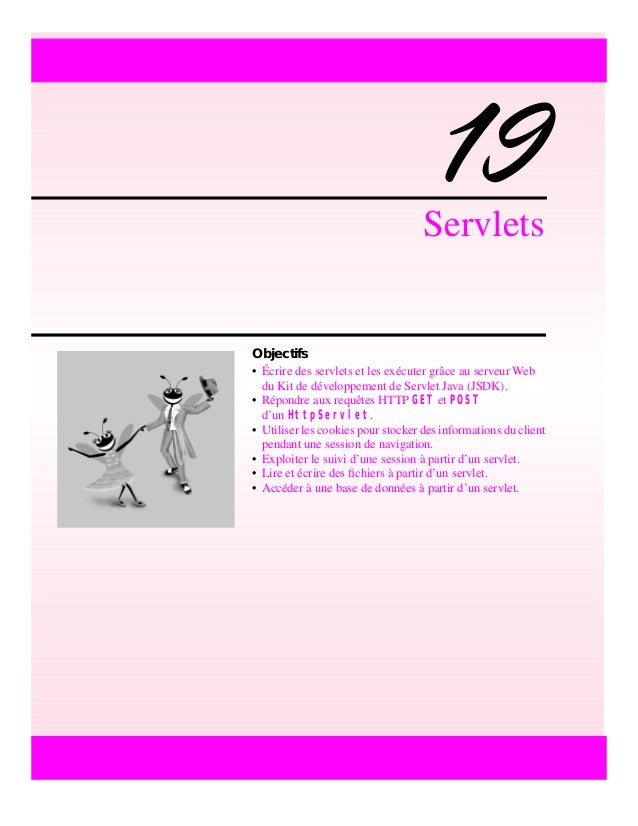 19Servlets Objectifs • Écrire des servlets et les exécuter grâce au serveur Web du Kit de développement de Servlet Java (J...