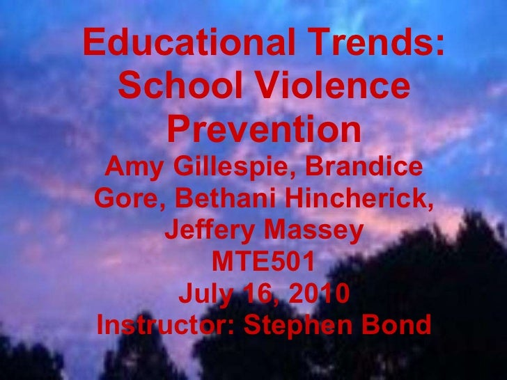 Educational Trends: School Violence Prevention Amy Gillespie, Brandice Gore, Bethani Hincherick, Jeffery Massey MTE501 Jul...