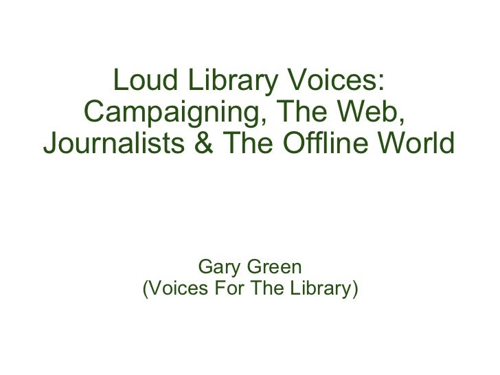 Loud Library Voices: Campaigning, The Web,  Journalists & The Offline World Gary Green (Voices For The Library)