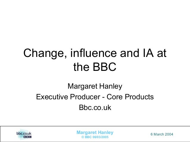 1Margaret Hanley© BBC 06/03/20056 March 2004Change, influence and IA atthe BBCMargaret HanleyExecutive Producer - Core Pro...