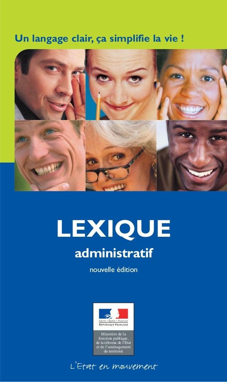 Un langage clair, ça simplifie la vie ! LEXIQUE administratif nouvelle édition L'Etat en mouvement Ministère de la fonctio...