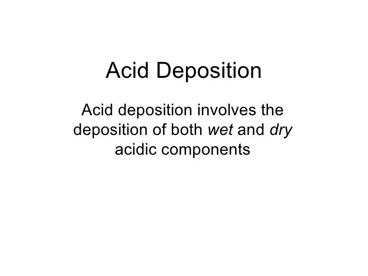 Acid Deposition Acid deposition involves the deposition of both  wet  and  dry  acidic components