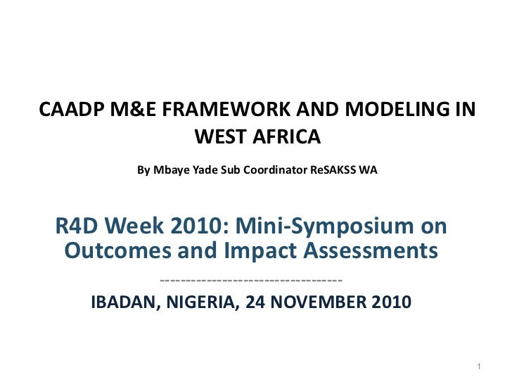 CAADP M&E FRAMEWORK AND MODELING IN             WEST AFRICA        By Mbaye Yade Sub Coordinator ReSAKSS WA R4D Week 2010:...