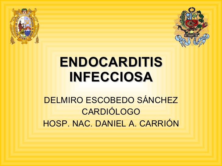 ENDOCARDITIS INFECCIOSA DELMIRO ESCOBEDO SÁNCHEZ CARDIÓLOGO HOSP. NAC. DANIEL A. CARRIÓN