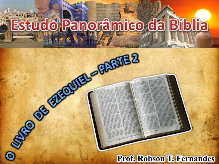 Estudo Panorâmico da Bíblia<br />O  LIVRO  DE  EZEQUIEL – PARTE 2<br />Prof. Robson T. Fernandes<br />