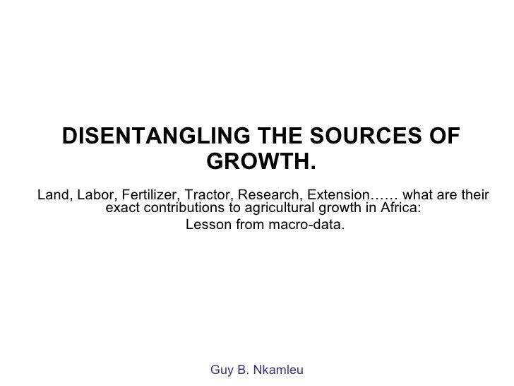 DISENTANGLING THE SOURCES OF GROWTH. Land, Labor, Fertilizer, Tractor, Research, Extension…… what are their exact contribu...