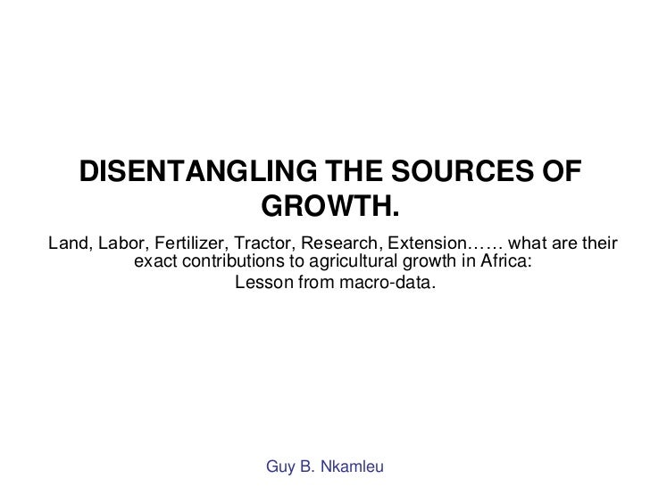 DISENTANGLING THE SOURCES OF             GROWTH.Land, Labor, Fertilizer, Tractor, Research, Extension…… what are their    ...