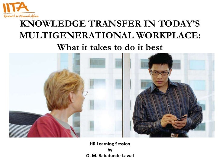 KNOWLEDGE TRANSFER IN TODAY'SMULTIGENERATIONAL WORKPLACE:      What it takes to do it best             HR Learning Session...