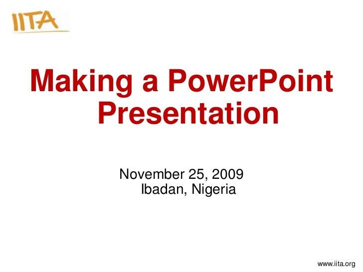 Making a PowerPoint    Presentation     November 25, 2009       Ibadan, Nigeria                         www.iita.org