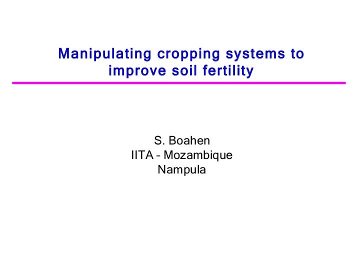 Manipulating cropping systems to improve soil fertility S. Boahen IITA – Mozambique Nampula