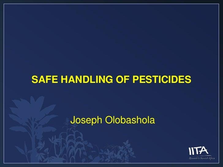 SAFE HANDLING OF PESTICIDES      Joseph Olobashola