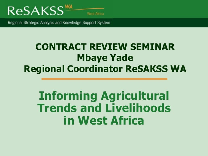 CONTRACT REVIEW SEMINAR           Mbaye YadeRegional Coordinator ReSAKSS WA  Informing Agricultural  Trends and Livelihood...