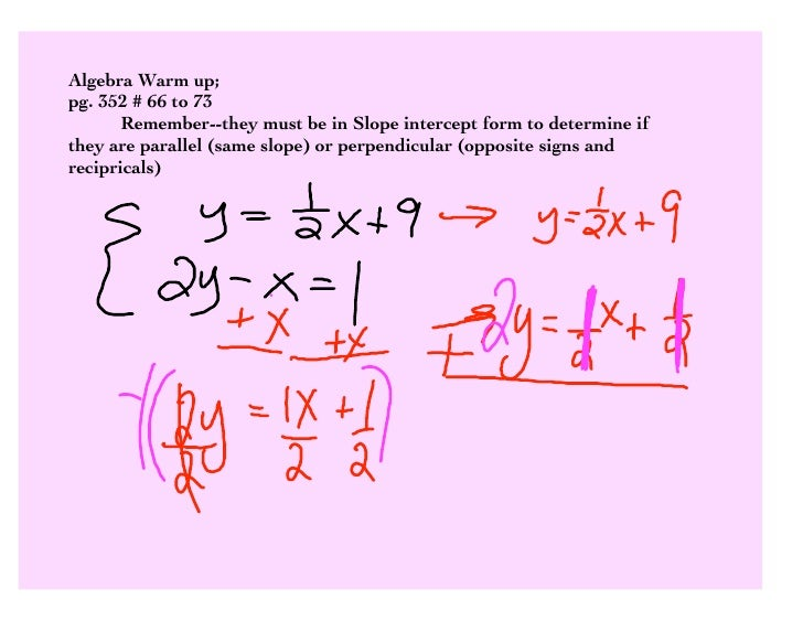 Algebra Warm up; pg. 352 # 66 to 73        Remember--they must be in Slope intercept form to determine if they are paralle...