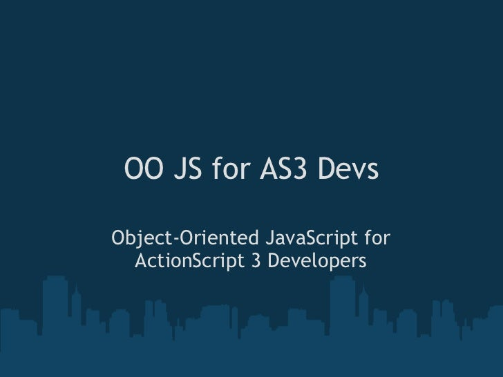 OO JS for AS3 Devs Object-Oriented JavaScript for ActionScript 3 Developers