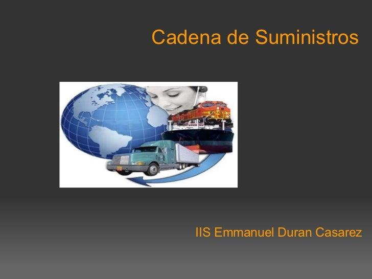Cadena de Suministros <ul><li> </li></ul><ul><li> </li></ul><ul><li>IIS Emmanuel Duran Casarez </li></ul>