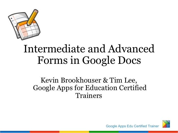 Intermediate and Advanced Forms in Google Docs Kevin Brookhouser & Tim Lee,   Google Apps for Education Certified Trainers