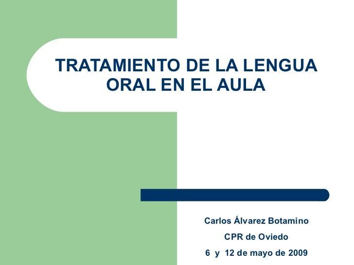TRATAMIENTO DE LA LENGUA ORAL EN EL AULA Carlos Álvarez Botamino CPR de Oviedo 6  y  12 de mayo de 2009