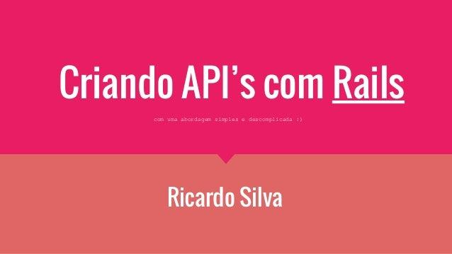 Criando API's com Rails Ricardo Silva com uma abordagem simples e descomplicada :)