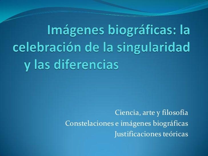 Ciencia, arte y filosofíaConstelaciones e imágenes biográficas              Justificaciones teóricas