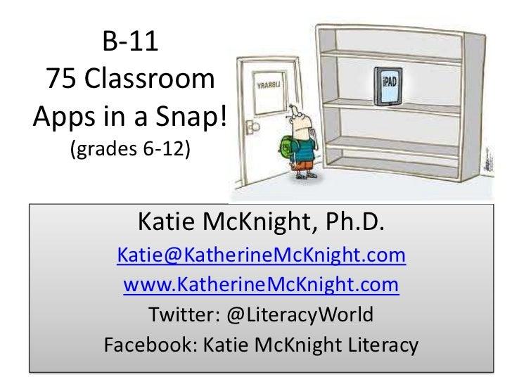 B‑11 75 Classroom Apps in a Snap!(grades 6-12)<br />Katie McKnight, Ph.D.<br />Katie@KatherineMcKnight.com<br />www.Kather...