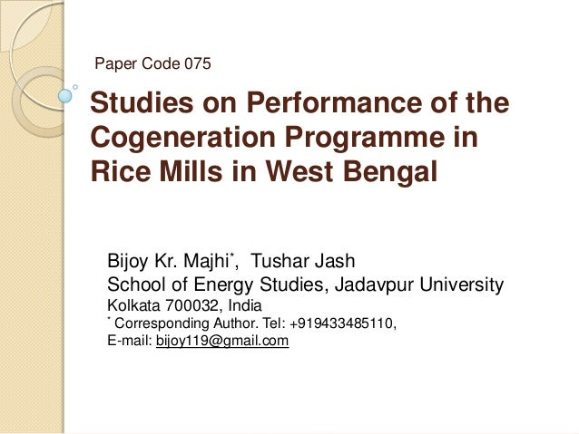 Paper Code 075  Studies on Performance of the Cogeneration Programme in Rice Mills in West Bengal Bijoy Kr. Majhi*, Tushar...