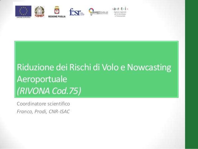 Riduzione dei Rischi di Volo e Nowcasting Aeroportuale (RIVONA Cod.75) Coordinatore scientifico Franco, Prodi, CNR-ISAC
