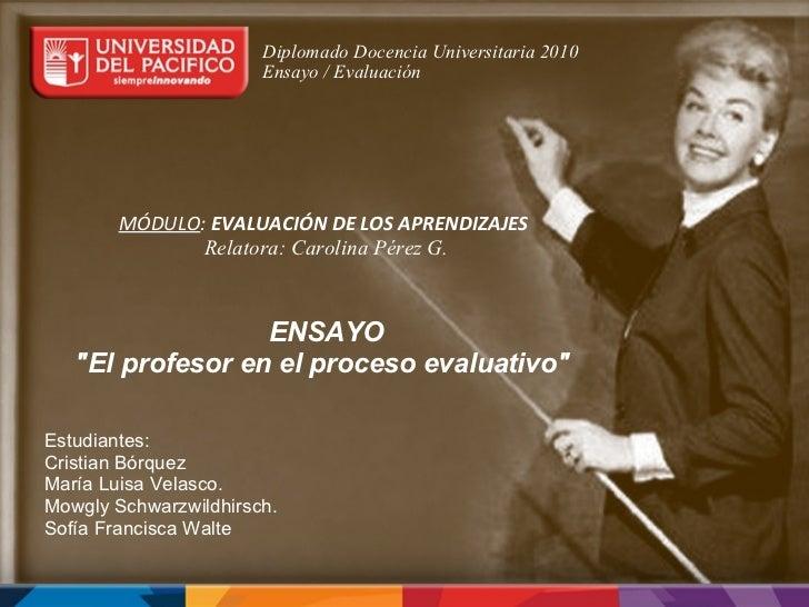 Diplomado Docencia Universitaria 2010 Ensayo / Evaluación  MÓDULO : EVALUACIÓN DE LOS APRENDIZAJES  Rela...