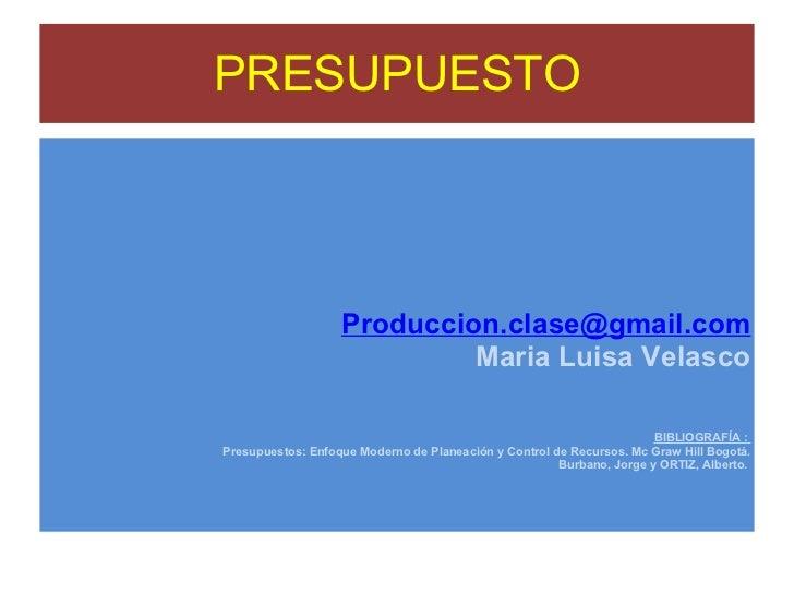 PRESUPUESTO [email_address] Maria Luisa Velasco BIBLIOGRAFÍA :  Presupuestos: Enfoque Moderno de Planeación y Control de R...