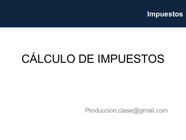 CÁLCULO DE IMPUESTOS [email_address] Impuestos