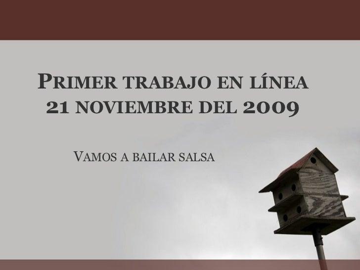 P RIMER   TRABAJO   EN   LÍNEA 21  NOVIEMBRE   DEL  2009 V AMOS   A   BAILAR   SALSA
