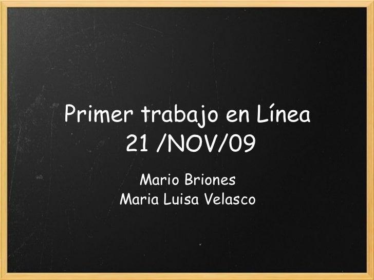 Primer trabajo en Línea 21 /NOV/09 Mario Briones Maria Luisa Velasco